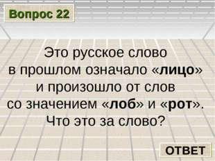 Вопрос 22 ОТВЕТ Это русское слово в прошлом означало «лицо» и произошло от сл