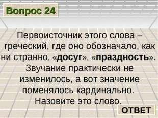 Вопрос 24 ОТВЕТ Первоисточник этого слова – греческий, где оно обозначало, ка