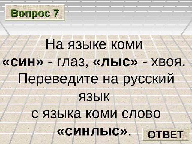 Вопрос 7 ОТВЕТ На языке коми «син» - глаз, «лыс» - хвоя. Переведите на русски...