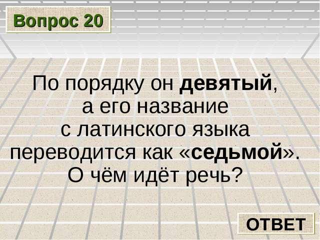 Вопрос 20 ОТВЕТ По порядку он девятый, а его название с латинского языка пере...
