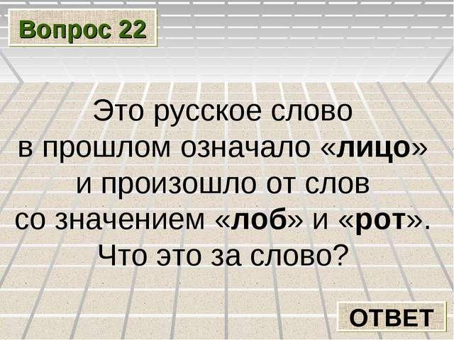 Вопрос 22 ОТВЕТ Это русское слово в прошлом означало «лицо» и произошло от сл...
