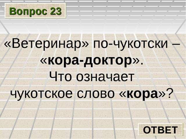 Вопрос 23 ОТВЕТ «Ветеринар» по-чукотски – «кора-доктор». Что означает чукотск...