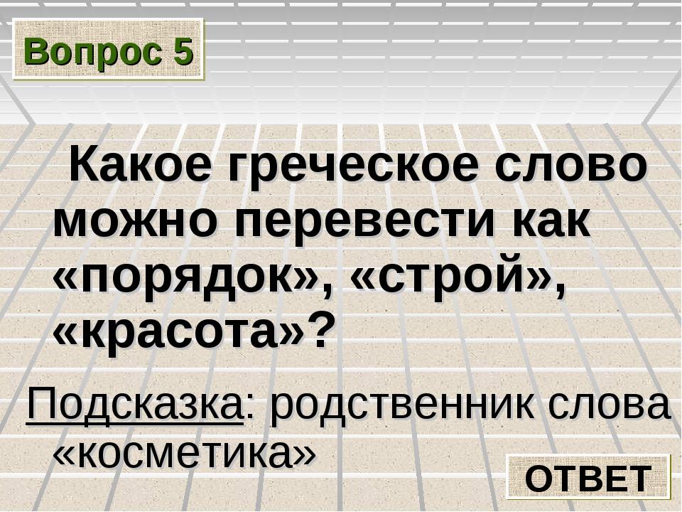 Вопрос 5 Какое греческое слово можно перевести как «порядок», «строй», «красо...