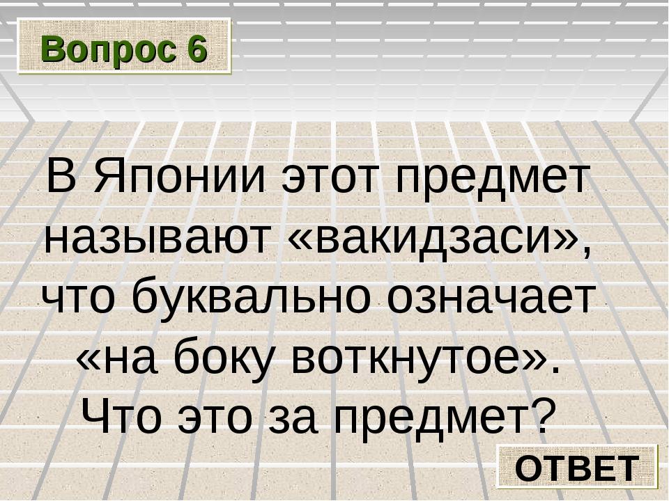 Вопрос 6 ОТВЕТ В Японии этот предмет называют «вакидзаси», что буквально озна...