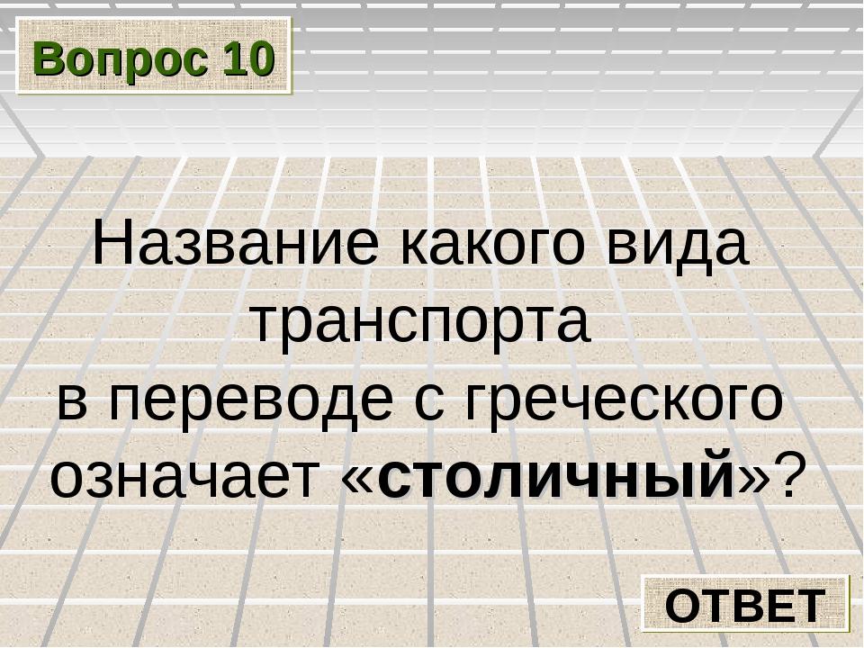 Вопрос 10 ОТВЕТ Название какого вида транспорта в переводе с греческого означ...