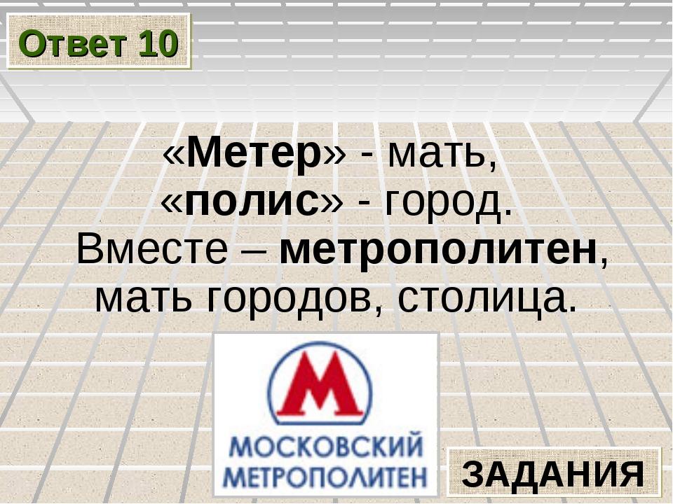 Ответ 10 ЗАДАНИЯ «Метер» - мать, «полис» - город. Вместе – метрополитен, мать...