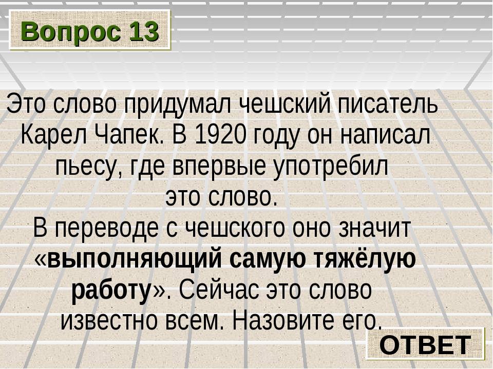 Вопрос 13 ОТВЕТ Это слово придумал чешский писатель Карел Чапек. В 1920 году...