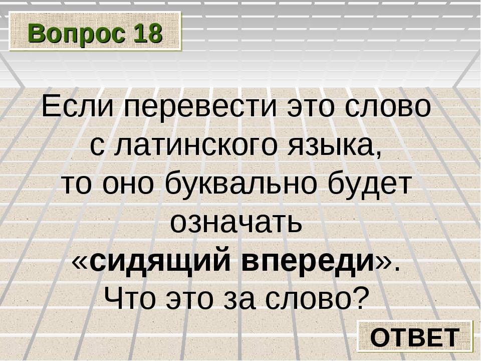 Вопрос 18 ОТВЕТ Если перевести это слово с латинского языка, то оно буквально...
