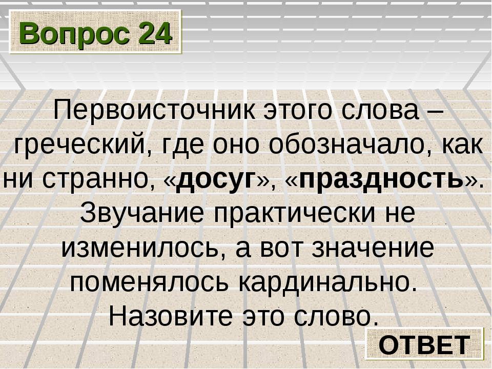 Вопрос 24 ОТВЕТ Первоисточник этого слова – греческий, где оно обозначало, ка...