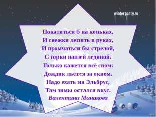 Покатиться б на коньках, И снежки лепить в руках, И промчаться бы стрелой, С