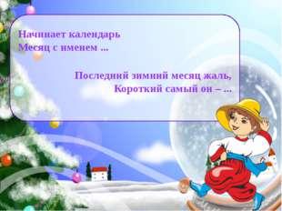 Начинает календарь Месяц с именем ... Последний зимний месяц жаль, Короткий с