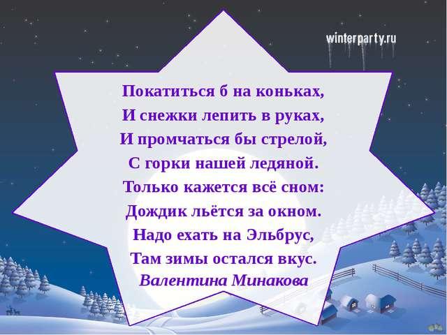 Покатиться б на коньках, И снежки лепить в руках, И промчаться бы стрелой, С...