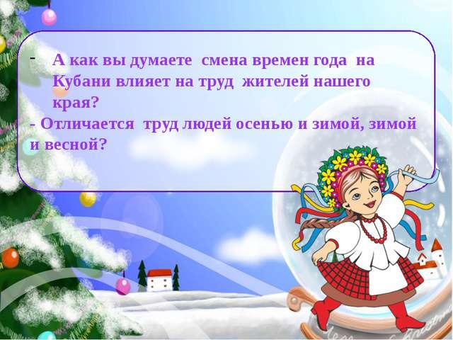 А как вы думаете смена времен года на Кубани влияет на труд жителей нашего кр...