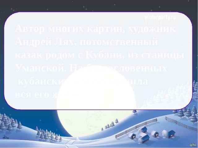 Автор многих картин, художник Андрей Лях, потомственный казак родом с Кубани...