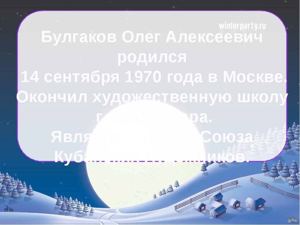 Булгаков Олег Алексеевич родился 14 сентября 1970 года в Москве. Окончил худ...
