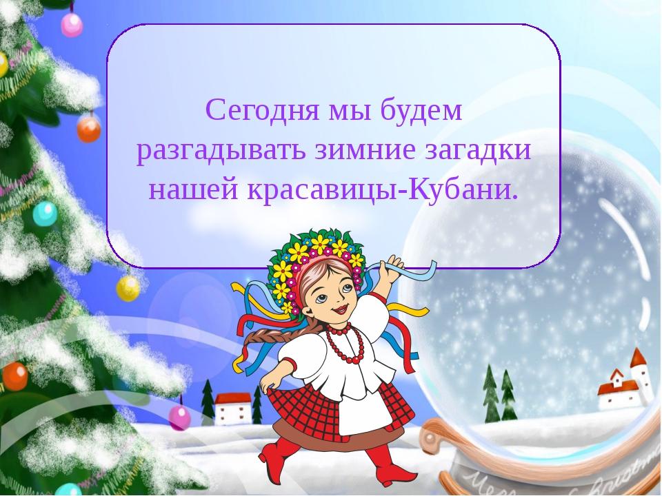 Сегодня мы будем разгадывать зимние загадки нашей красавицы-Кубани.