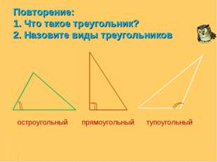 Повторение: 1. Что такое треугольник? 2. Назовите виды треугольников остроуго