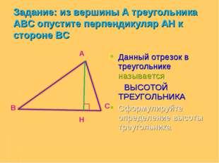 Данный отрезок в треугольнике называется ВЫСОТОЙ ТРЕУГОЛЬНИКА Сформулируйте о