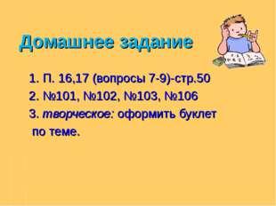 Домашнее задание 1. П. 16,17 (вопросы 7-9)-стр.50 2. №101, №102, №103, №106 3