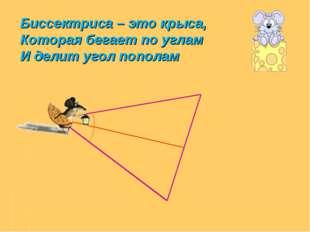 Биссектриса – это крыса, Которая бегает по углам И делит угол пополам