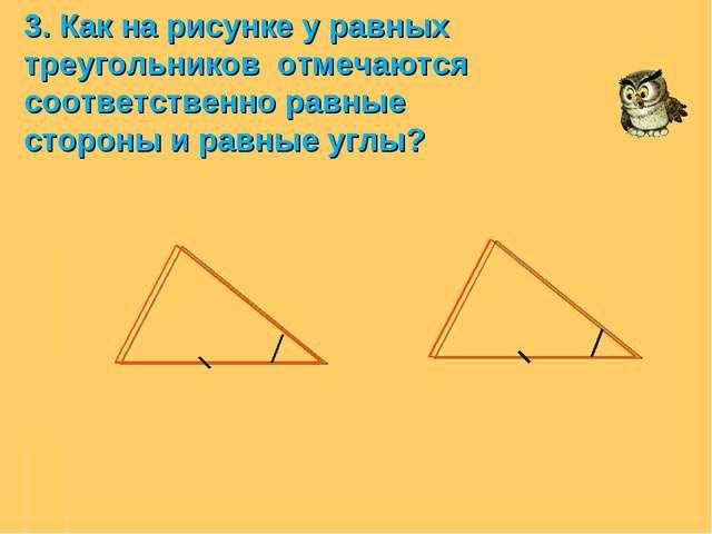 3. Как на рисунке у равных треугольников отмечаются соответственно равные сто...