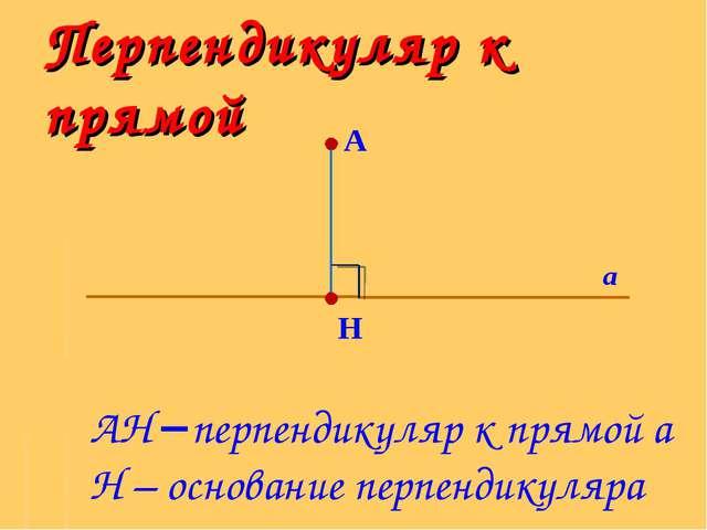Перпендикуляр к прямой А H а АH перпендикуляр к прямой а H – основание перпе...