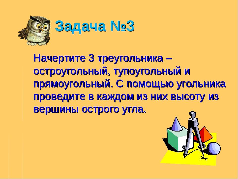 Задача №3 Начертите 3 треугольника – остроугольный, тупоугольный и прямоугол...