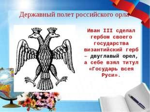 Державный полет российского орла Иван III сделал гербом своего государства ви