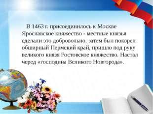 В 1463 г. присоединилось к Москве Ярославское княжество - местные князья с