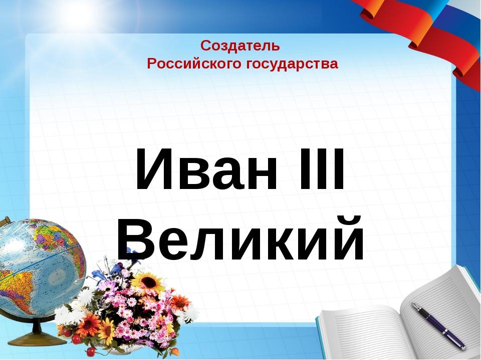 Создатель Российского государства Иван III Великий