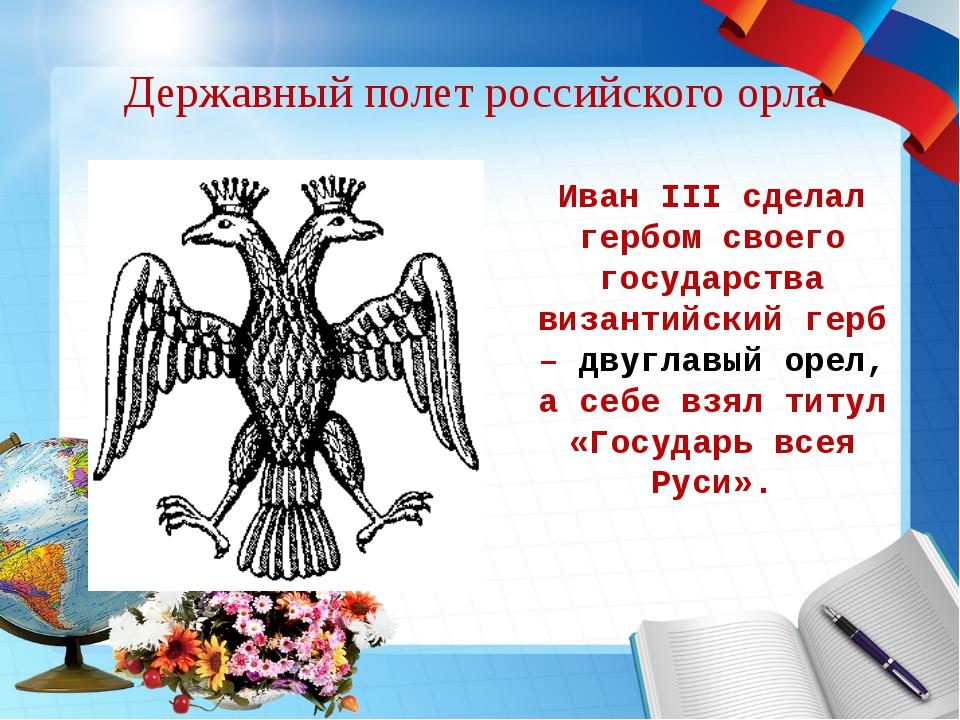 Державный полет российского орла Иван III сделал гербом своего государства ви...