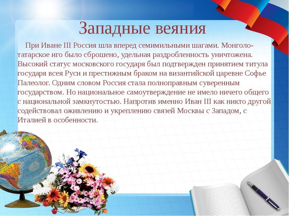 Западные веяния При Иване III Россия шла вперед семимильными шагами. Монголо-...