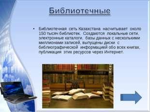 Библиотечная сеть Казахстана насчитывает около 150 тысяч библиотек. Создаются
