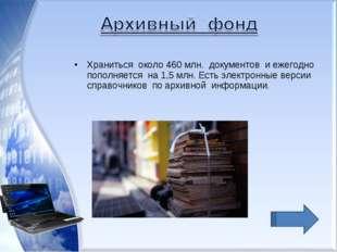 Храниться около 460 млн. документов и ежегодно пополняется на 1,5 млн. Есть э