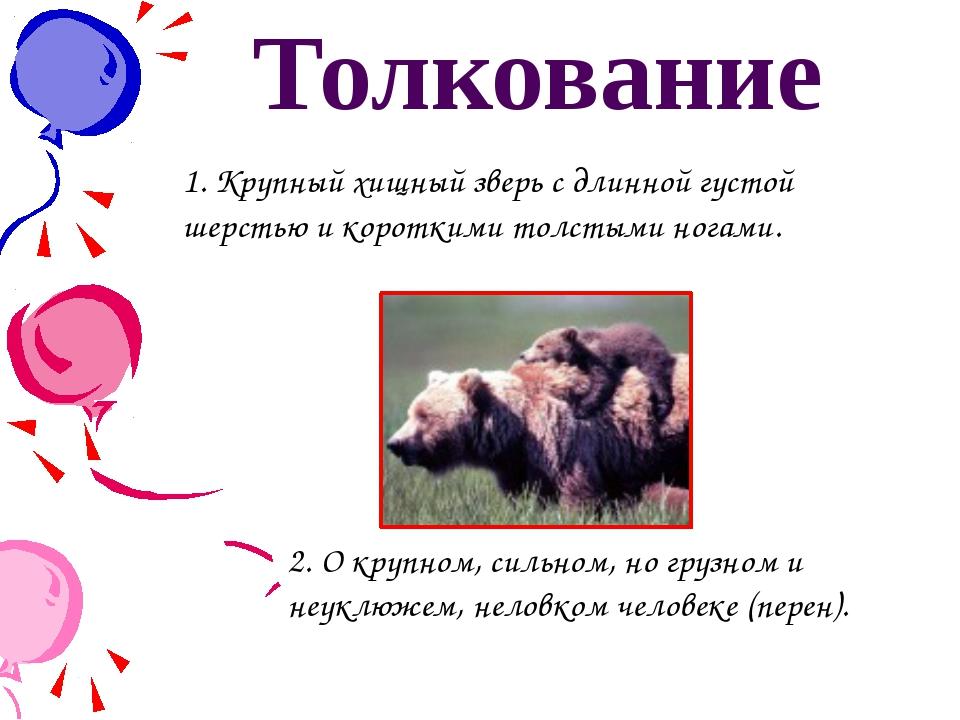 Толкование 1. Крупный хищный зверь с длинной густой шерстью и короткими толст...