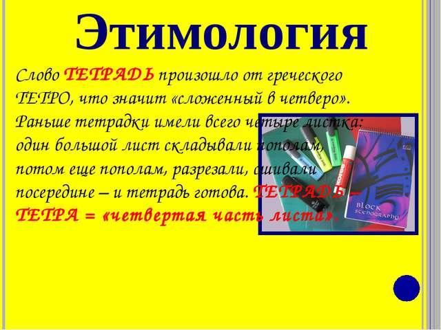 Этимология Слово ТЕТРАДЬ произошло от греческого ТЕТРО, что значит «сложенный...