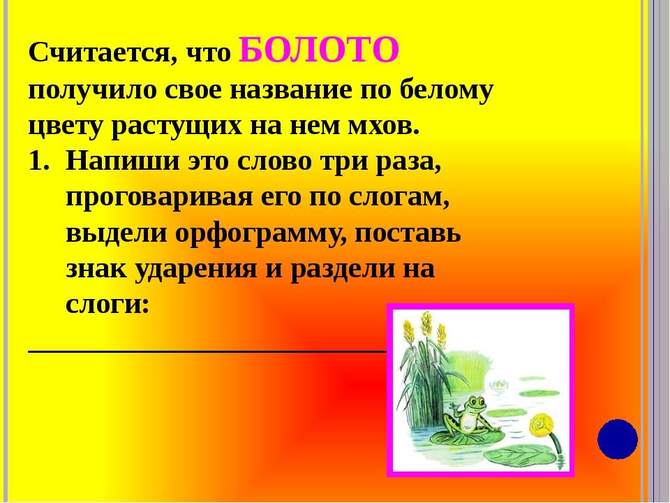 Считается, что БОЛОТО получило свое название по белому цвету растущих на нем...