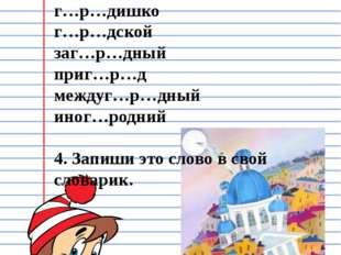 3. Вставь пропущенные буквы. Перепиши слова и объясни их значение: Г…р…док г…