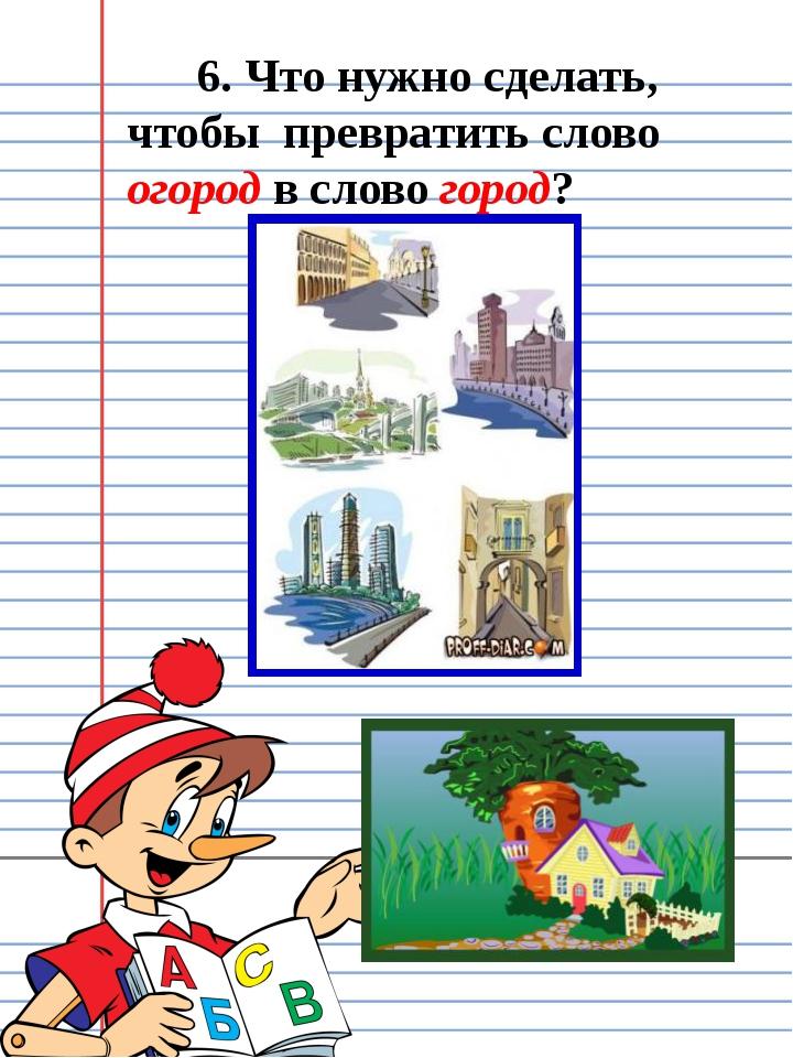 6. Что нужно сделать, чтобы превратить слово огород в слово город?