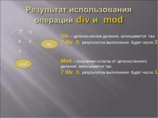 7 3 6 2 1 div mod Div – целочисленное деление, записывается так: 7 div 3; рез
