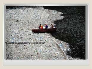 """""""Великое тихоокеанское мусорное пятно"""" """"Великое тихоокеанское мусорное пятн"""