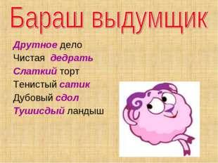 Друтное дело Чистая дедрать Слаткий торт Тенистый сатик Дубовый сдол Тушисдый