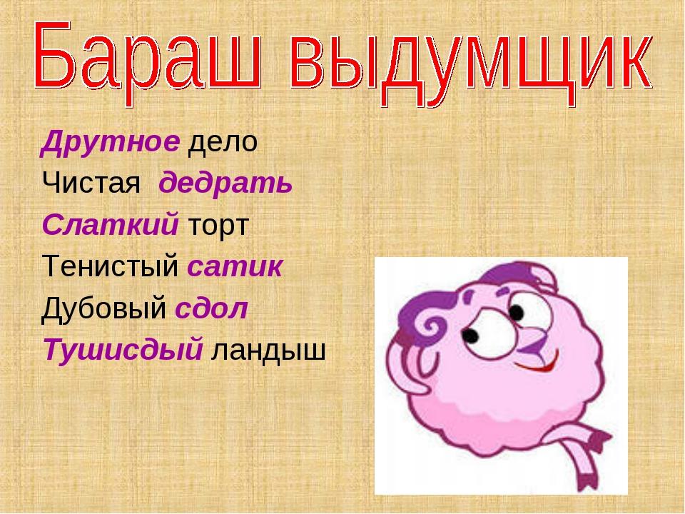 Друтное дело Чистая дедрать Слаткий торт Тенистый сатик Дубовый сдол Тушисдый...