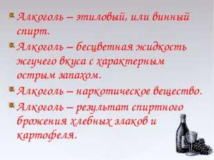 Алкоголь – этиловый, или винный спирт. Алкоголь – бесцветная жидкость жгучего
