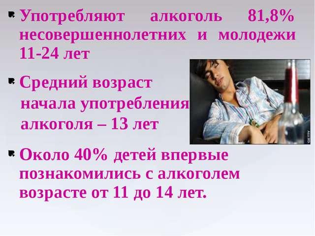 Употребляют алкоголь 81,8% несовершеннолетних и молодежи 11-24 лет Средний во...