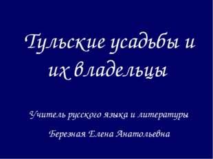 Тульские усадьбы и их владельцы Учитель русского языка и литературы Березная
