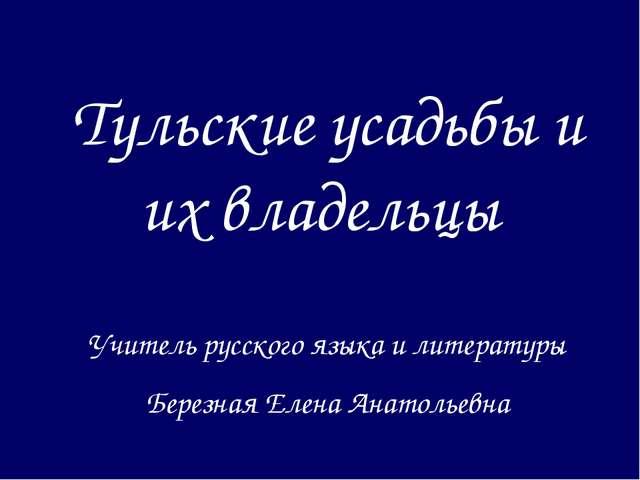 Тульские усадьбы и их владельцы Учитель русского языка и литературы Березная...