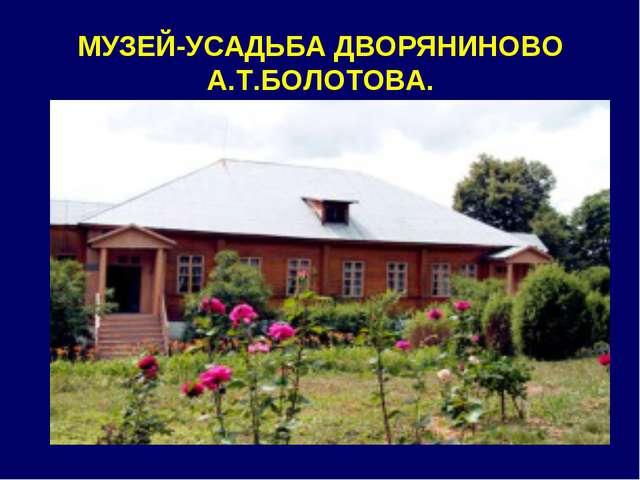 МУЗЕЙ-УСАДЬБА ДВОРЯНИНОВО А.Т.БОЛОТОВА.