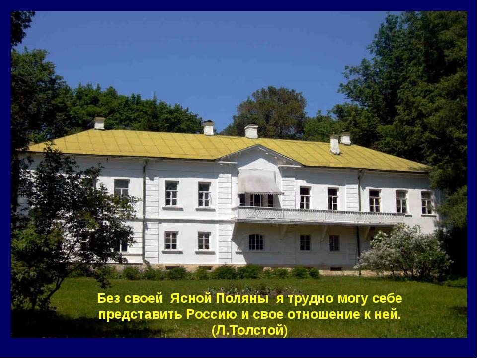 Без своей Ясной Поляны я трудно могу себе представить Россию и свое отношение...