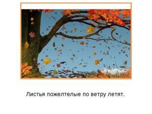 Листья пожелтелые по ветру летят.
